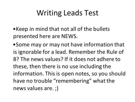 Writing Leads Test Keep in mind that not all of the bullets presented here are NEWS. Some may or may not have information that is ignorable for a lead.