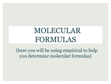 MOLECULAR FORMULAS (here you will be using empirical to help you determine molecular formulas)