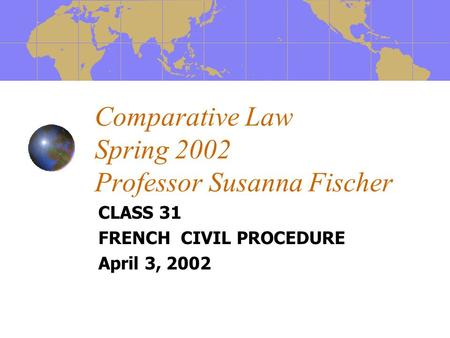 Comparative Law Spring 2002 Professor Susanna Fischer CLASS 31 FRENCH CIVIL PROCEDURE April 3, 2002.