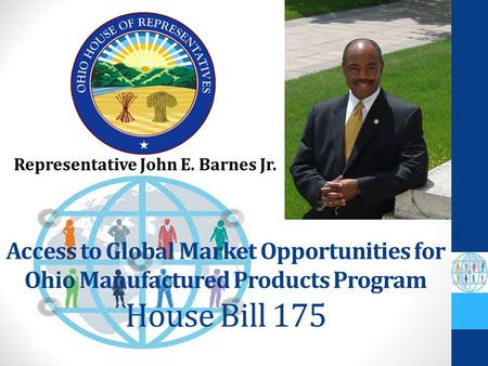 Access to Global Market Opportunities for Ohio Manufactured Products Program House Bill 175 Representative John E. Barnes Jr.