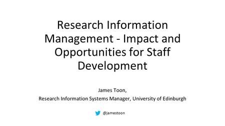 Research Information Management - Impact and Opportunities for Staff Development James Toon, Research Information Systems Manager, University of Edinburgh.