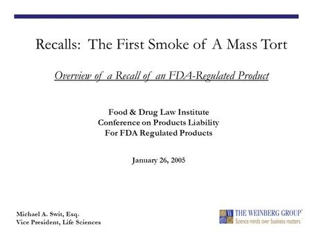 Food & Drug Law Institute Conference on Products Liability For FDA Regulated Products January 26, 2005 Recalls: The First Smoke of A Mass Tort Overview.