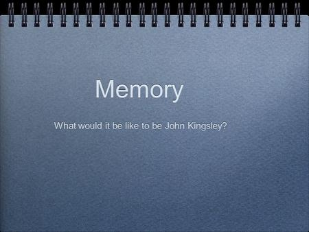 Memory What would it be like to be John Kingsley?.