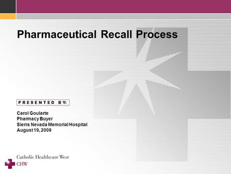 P R E S E N T E D B Y: Carol Goularte Pharmacy Buyer Sierra Nevada Memorial Hospital August 19, 2009 Pharmaceutical Recall Process.