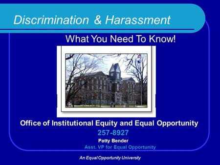 Discrimination & Harassment What You Need To Know! Office of Institutional Equity and Equal Opportunity 257-8927 Patty Bender Asst. VP for Equal Opportunity.