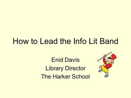 How to Lead the Info Lit Band Enid Davis Library Director The Harker School.