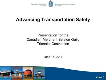 1 Advancing Transportation Safety Presentation for the Canadian Merchant Service Guild Triennial Convention June 17, 2011.