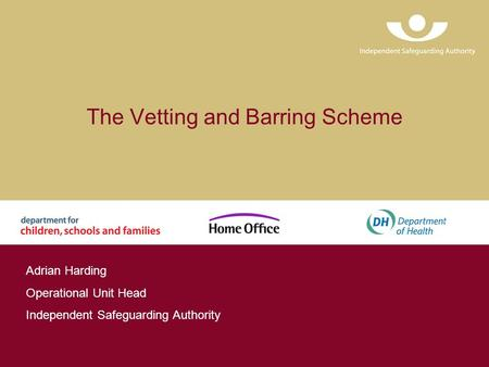 The Vetting and Barring Scheme Adrian Harding Operational Unit Head Independent Safeguarding Authority.