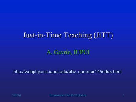 1 7/25/14Experienced Faculty Workshop Just-in-Time Teaching (JiTT) A. Gavrin, IUPUI
