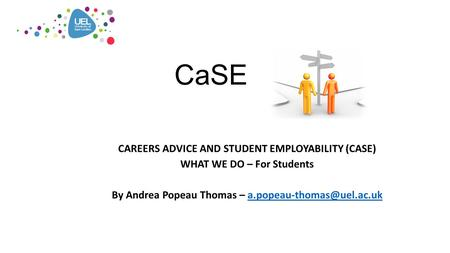 CaSE CAREERS ADVICE AND STUDENT EMPLOYABILITY (CASE) WHAT WE DO – For Students By Andrea Popeau Thomas –