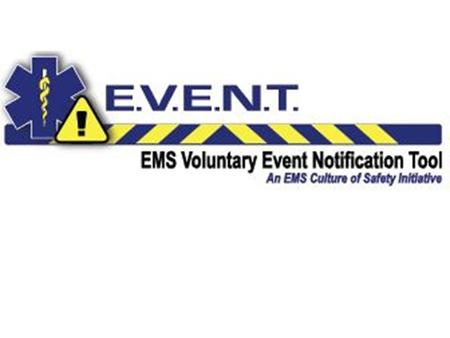 What is E.V.E.N.T.? System to collect and utilize information from untoward events to help improve consistency and quality of EMS care Anonymous, non-punitive,