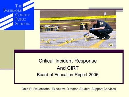 Critical Incident Response And CIRT Board of Education Report 2006 Dale R. Rauenzahn, Executive Director, Student Support Services.