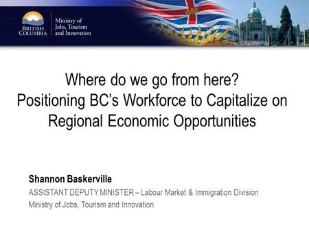 Where do we go from here? Positioning BC's Workforce to Capitalize on Regional Economic Opportunities Shannon Baskerville ASSISTANT DEPUTY MINISTER – Labour.