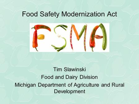 Food Safety Modernization Act Proposed Rules Tim Slawinski Food and Dairy Division Michigan Department of Agriculture and Rural Development.