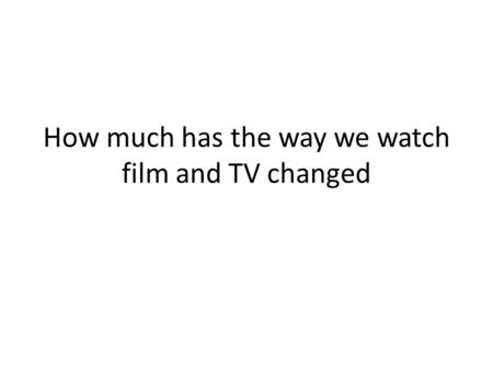 How much has the way we watch film and TV changed.