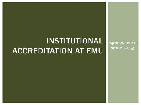 April 26, 2012 ISPC Meeting INSTITUTIONAL ACCREDITATION AT EMU.