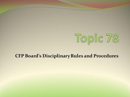 CFP Board's Disciplinary Rules and Procedures. Topic 78: CFP Board's Disciplinary Rules and Procedures Learning Objectives Identify the grounds for disciplining.