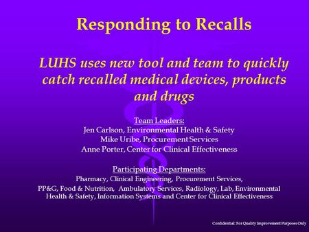 Responding to Recalls LUHS uses new tool and team to quickly catch recalled medical devices, products and drugs Team Leaders: Jen Carlson, Environmental.