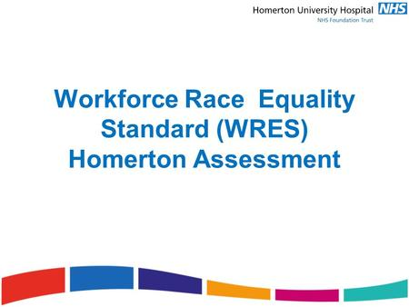 Workforce Race Equality Standard (WRES) Homerton Assessment