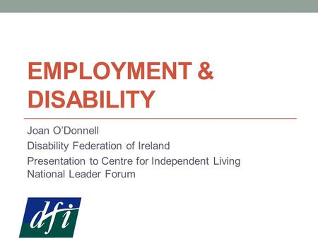 EMPLOYMENT & DISABILITY Joan O'Donnell Disability Federation of Ireland Presentation to Centre for Independent Living National Leader Forum.