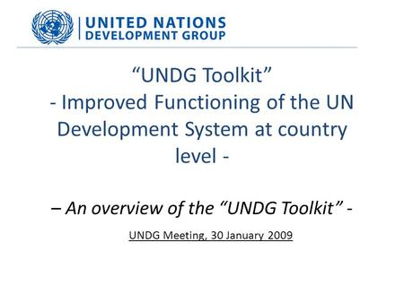 """UNDG Toolkit"" - Improved Functioning of the UN Development System at country level - – An overview of the ""UNDG Toolkit"" - UNDG Meeting, 30 January 2009."