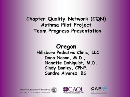 Chapter Quality Network (CQN) Asthma Pilot Project Team Progress Presentation Oregon Oregon Hillsboro Pediatric Clinic, LLC Hillsboro Pediatric Clinic,
