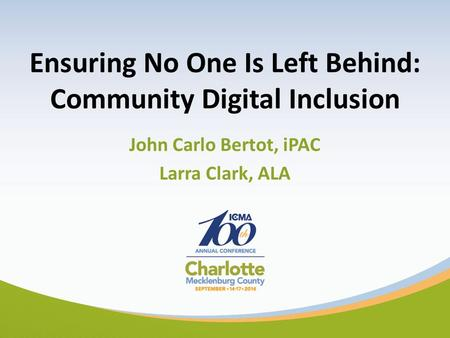 Ensuring No One Is Left Behind: Community Digital Inclusion John Carlo Bertot, iPAC Larra Clark, ALA.