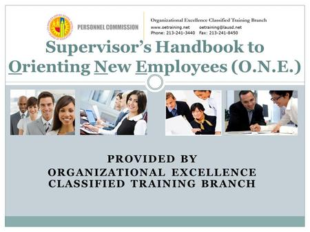 PROVIDED BY ORGANIZATIONAL EXCELLENCE CLASSIFIED TRAINING BRANCH Supervisor's Handbook to Orienting New Employees (O.N.E.)