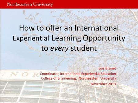How to offer an International Experiential Learning Opportunity to every student Lois Brunet Coordinator, International Experiential Education College.