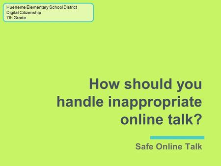 How should you handle inappropriate online talk? Hueneme Elementary School District Digital Citizenship 7th Grade Safe Online Talk.