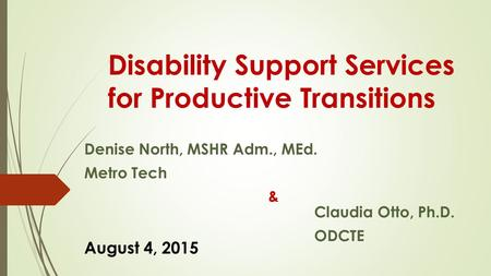 Disability Support Services for Productive Transitions Denise North, MSHR Adm., MEd. Metro Tech & Claudia Otto, Ph.D. ODCTE August 4, 2015.
