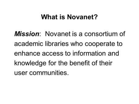 What is Novanet? Mission: Novanet is a consortium of academic libraries who cooperate to enhance access to information and knowledge for the benefit of.
