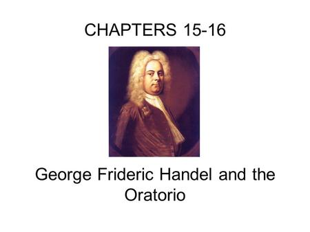 CHAPTERS 15-16 George Frideric Handel and the Oratorio.