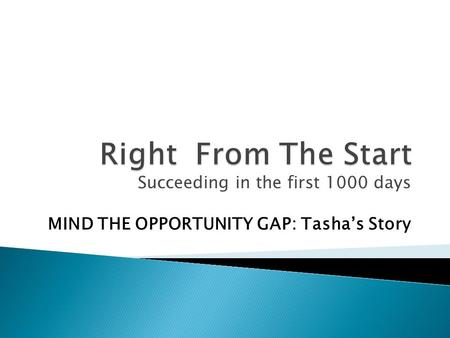 Succeeding in the first 1000 days MIND THE OPPORTUNITY GAP: Tasha's Story.