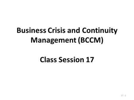 Business Crisis and Continuity Management (BCCM) Class Session 17 17 - 1.