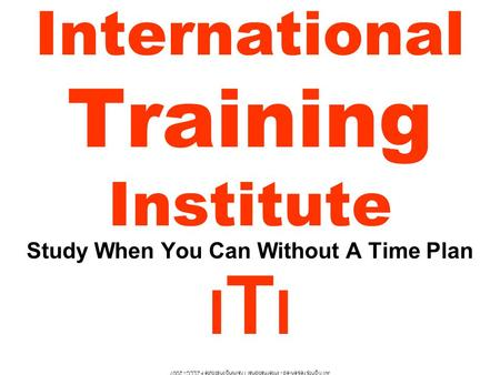 All rights reserved - International Training Institute FZLLC - 2007 International Training Institute Study When You Can Without A Time Plan I T I.