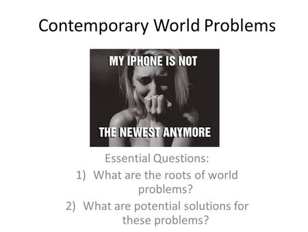 Contemporary World Problems Essential Questions: 1)What are the roots of world problems? 2)What are potential solutions for these problems?
