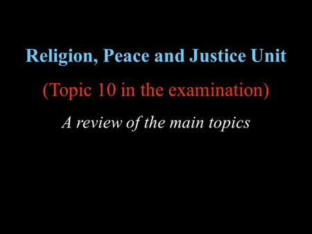 Religion, Peace and Justice Unit (Topic 10 in the examination) A review of the main topics.