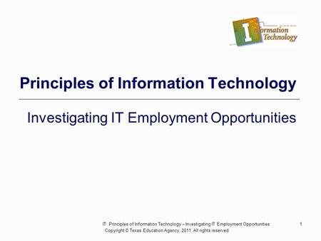 1 Principles of Information Technology Investigating IT Employment Opportunities Copyright © Texas Education Agency, 2011. All rights reserved. IT: Principles.