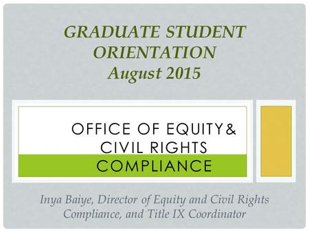 OFFICE OF EQUITY& CIVIL RIGHTS COMPLIANCE GRADUATE STUDENT ORIENTATION August 2015 Inya Baiye, Director of Equity and Civil Rights Compliance, and Title.