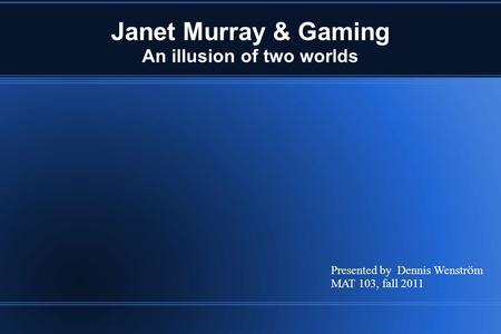 Janet Murray & Gaming An illusion of two worlds Presented by Dennis Wenstr ö m MAT 103, fall 2011.