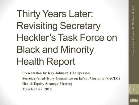 Thirty Years Later: Revisiting Secretary Heckler's Task Force on Black and Minority Health Report Presentation by Kay Johnson, Chairperson Secretary's.