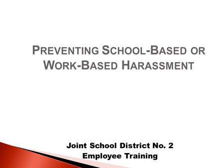 Joint School District No. 2 Employee Training.  Harassment is illegal under the provisions of both federal and state law  All employees and students.