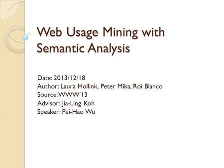 Web Usage Mining with Semantic Analysis Date: 2013/12/18 Author: Laura Hollink, Peter Mika, Roi Blanco Source: WWW'13 Advisor: Jia-Ling Koh Speaker: Pei-Hao.