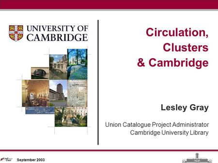 Circulation, Clusters & Cambridge September 2003 Circulation, Clusters & Cambridge Lesley Gray Union Catalogue Project Administrator Cambridge University.