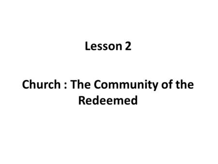 Lesson 2 Church : The Community of the Redeemed. Lesson Objectives In Old Testament, GOD liberated Israel from slavery in Egypt In New Testament, Jesus.