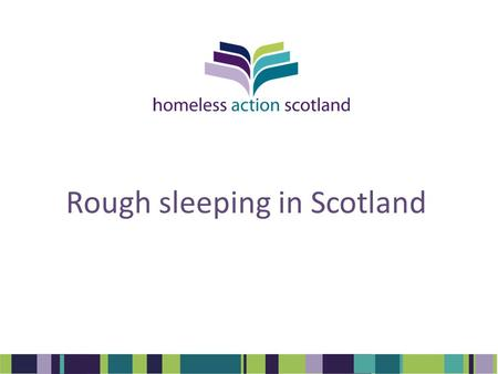Rough sleeping in Scotland. Background Rough sleeping significantly higher than HL1 stats Problematic sofa surfing identified in National Youth Homelessness.