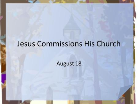 Jesus Commissions His Church August 18. What do you think? Suppose you were given the task to distribute first-aid kits to all the nations of the world.