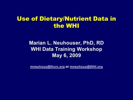 Use of Dietary/Nutrient Data in the WHI Marian L. Neuhouser, PhD, RD WHI Data Training Workshop May 6, 2009 or