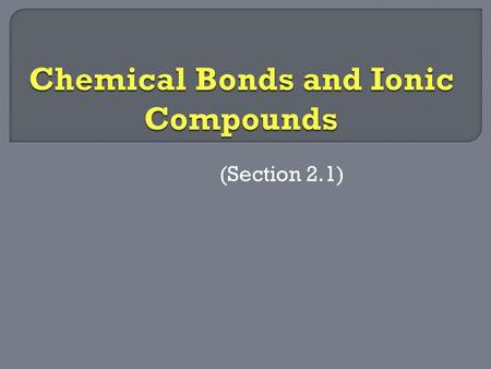(Section 2.1). Bonding – Electrostatic forces of attraction between pairs of atoms or ions. Compounds – Two or more elements that combine to form new.